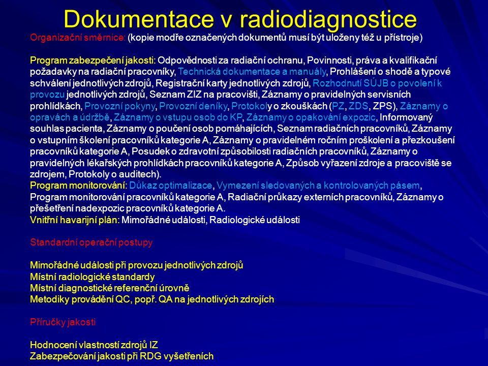 Dokumentace v radiodiagnostice Organizační směrnice: (kopie modře označených dokumentů musí být uloženy též u přístroje) Program zabezpečení jakosti: Odpovědnosti za radiační ochranu, Povinnosti, práva a kvalifikační požadavky na radiační pracovníky, Technická dokumentace a manuály, Prohlášení o shodě a typové schválení jednotlivých zdrojů, Registrační karty jednotlivých zdrojů, Rozhodnutí SÚJB o povolení k provozu jednotlivých zdrojů, Seznam ZIZ na pracovišti, Záznamy o pravidelných servisních prohlídkách, Provozní pokyny, Provozní deníky, Protokoly o zkouškách (PZ, ZDS, ZPS), Záznamy o opravách a údržbě, Záznamy o vstupu osob do KP, Záznamy o opakování expozic, Informovaný souhlas pacienta, Záznamy o poučení osob pomáhajících, Seznam radiačních pracovníků, Záznamy o vstupním školení pracovníků kategorie A, Záznamy o pravidelném ročním proškolení a přezkoušení pracovníků kategorie A, Posudek o zdravotní způsobilosti radiačních pracovníků, Záznamy o pravidelných lékařských prohlídkách pracovníků kategorie A, Způsob vyřazení zdroje a pracoviště se zdrojem, Protokoly o auditech).