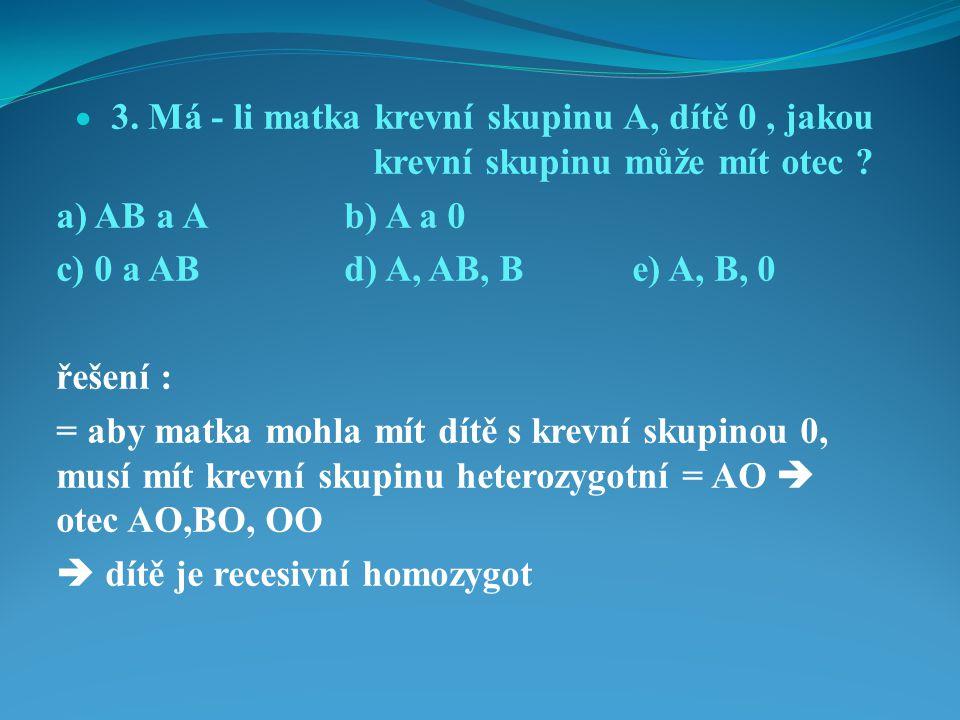  3.Má - li matka krevní skupinu A, dítě 0, jakou krevní skupinu může mít otec .