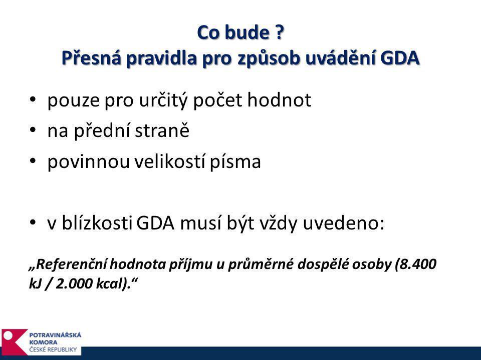Co bude ? Přesná pravidla pro způsob uvádění GDA • pouze pro určitý počet hodnot • na přední straně • povinnou velikostí písma • v blízkosti GDA musí