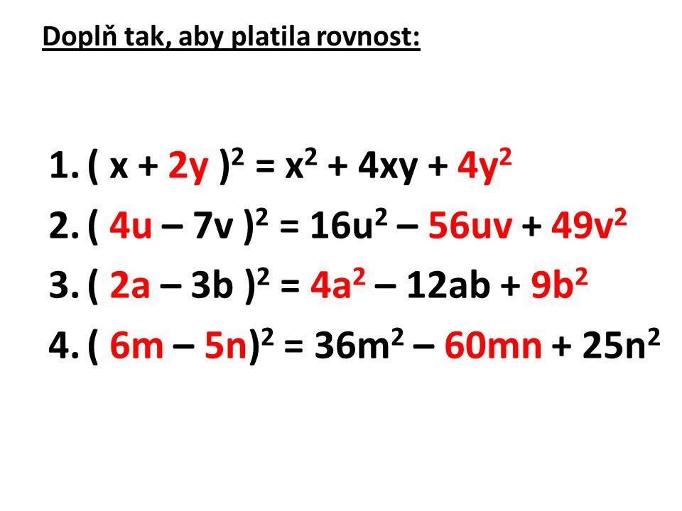 Doplň tak, aby platila rovnost: 1.( x + 2y ) 2 = x 2 + 4xy + 4y 2 2.( 4u – 7v ) 2 = 16u 2 – 56uv + 49v 2 3.( 2a – 3b ) 2 = 4a 2 – 12ab + 9b 2 4.( 6m – 5n) 2 = 36m 2 – 60mn + 25n 2