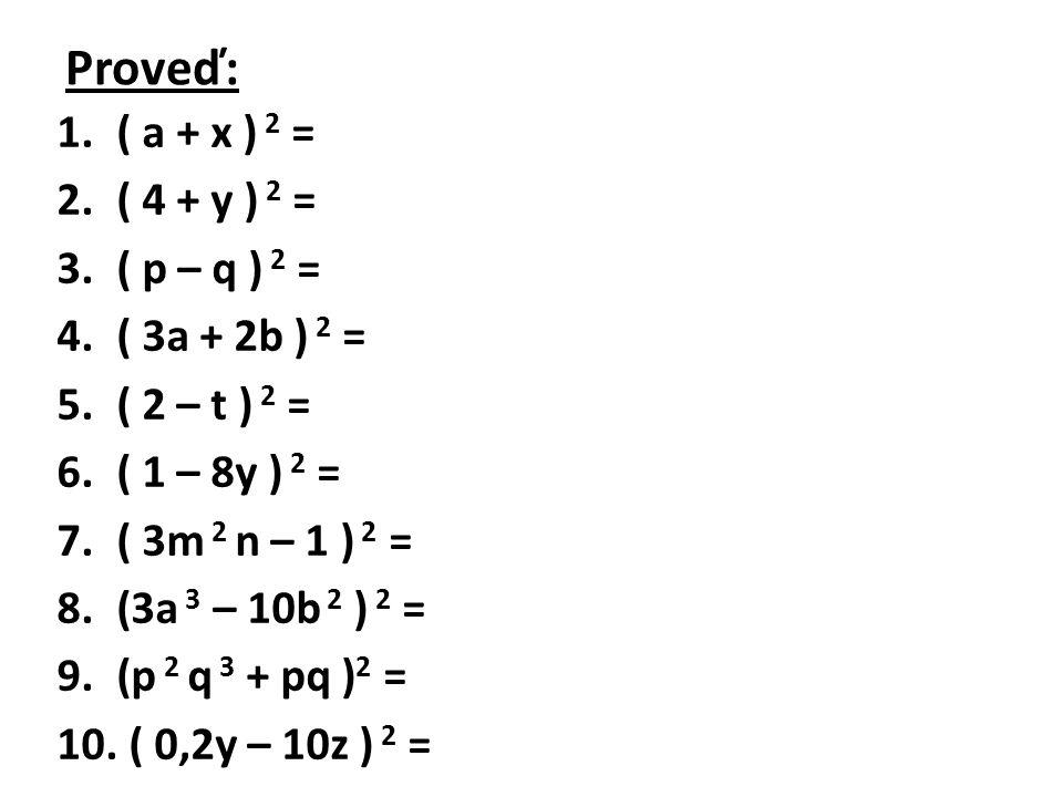 Výsledky: 1.( a + x ) 2 = a 2 x 2 + 2ax + x 2 2.( 4 + y ) 2 = 16 + 8y + y 2 3.( p – q ) 2 = p 2 – 2pq + q 2 4.( 3a + 2b ) 2 = 9a 2 + 12ab + 4b 2 5.( 2 – t ) 2 = 4 – 4t + t 2 6.( 1 – 8y ) 2 = 1 – 16y + 64y 2 7.( 3m 2 n – 1 ) 2 = 9m 4 n 2 – 6m 2 n + 1 8.(3a 3 – 10b 2 ) 2 = 9a 6 – 60a 3 b 2 + 100b 4 9.(p 2 q 3 + pq ) 2 = p 4 q 6 + 2p 3 q 4 + p 2 q 2 10.