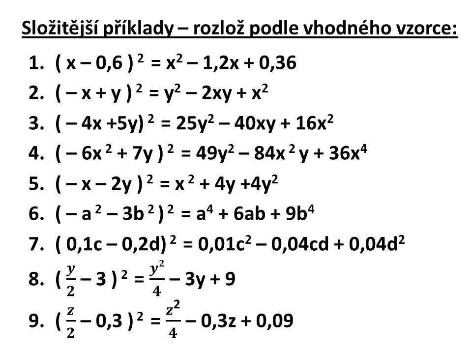 Napiš dané trojčleny jako druhé mocniny dvojčlenů: Vzor: 4a 2 – 20a + 25 = (2a – 5) 2 1.m 2 – 2mp + p 2 = 2.9a 2 + 24ab + 16b 2 = 3.25 + 10a + a 2 = 4.z 2 – 2z + 1 = 5.4x 2 – 4xy + y 2 = 6.u 2 v 2 + 24uv + 144 = 7.16 – 56xy + 49x 2 y 2 = 8.r 4 + 4r 2 s + 4s 2 = 9.0,01p 2 – 0,2prs + r 2 s 2 =