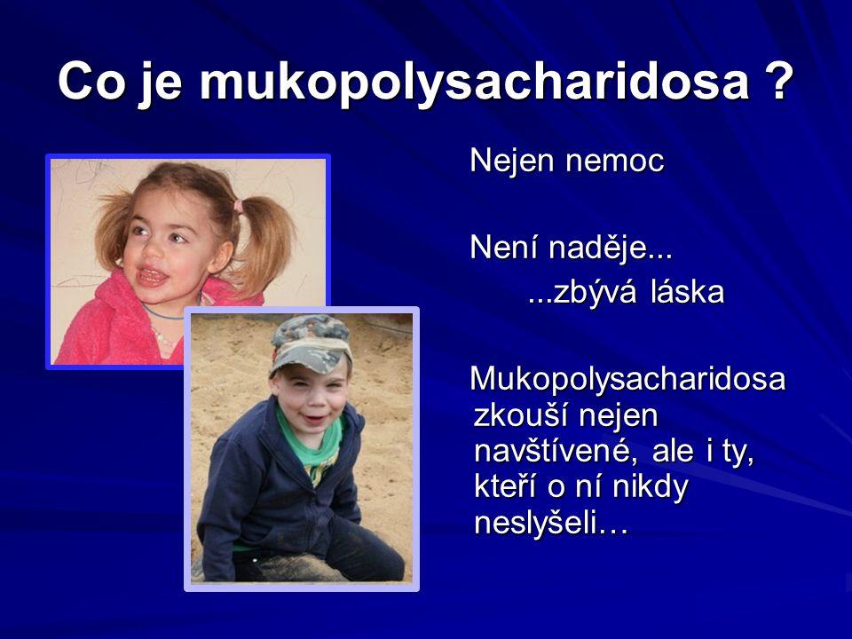 Co je mukopolysacharidosa ? Nejen nemoc Nejen nemoc Není naděje... Není naděje......zbývá láska Mukopolysacharidosa zkouší nejen navštívené, ale i ty,
