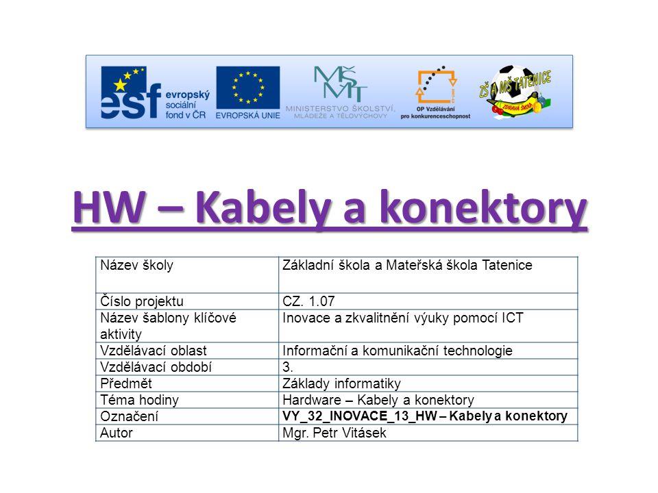 HW – Kabely a konektory Název školyZákladní škola a Mateřská škola Tatenice Číslo projektuCZ. 1.07 Název šablony klíčové aktivity Inovace a zkvalitněn