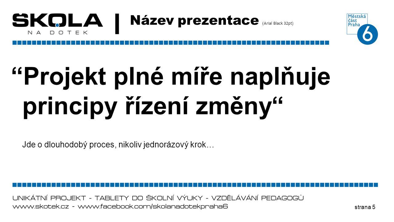 """strana 5 Název prezentace (Arial Black 32pt) """"Projekt plné míře naplňuje principy řízení změny"""" Jde o dlouhodobý proces, nikoliv jednorázový krok…"""