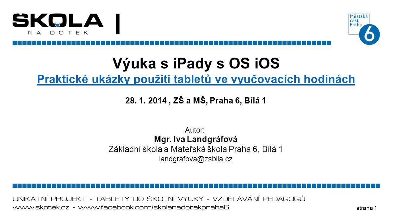 strana 1 Výuka s iPady s OS iOS Praktické ukázky použití tabletů ve vyučovacích hodinách 28. 1. 2014, ZŠ a MŠ, Praha 6, Bílá 1 Autor: Mgr. Iva Landgrá