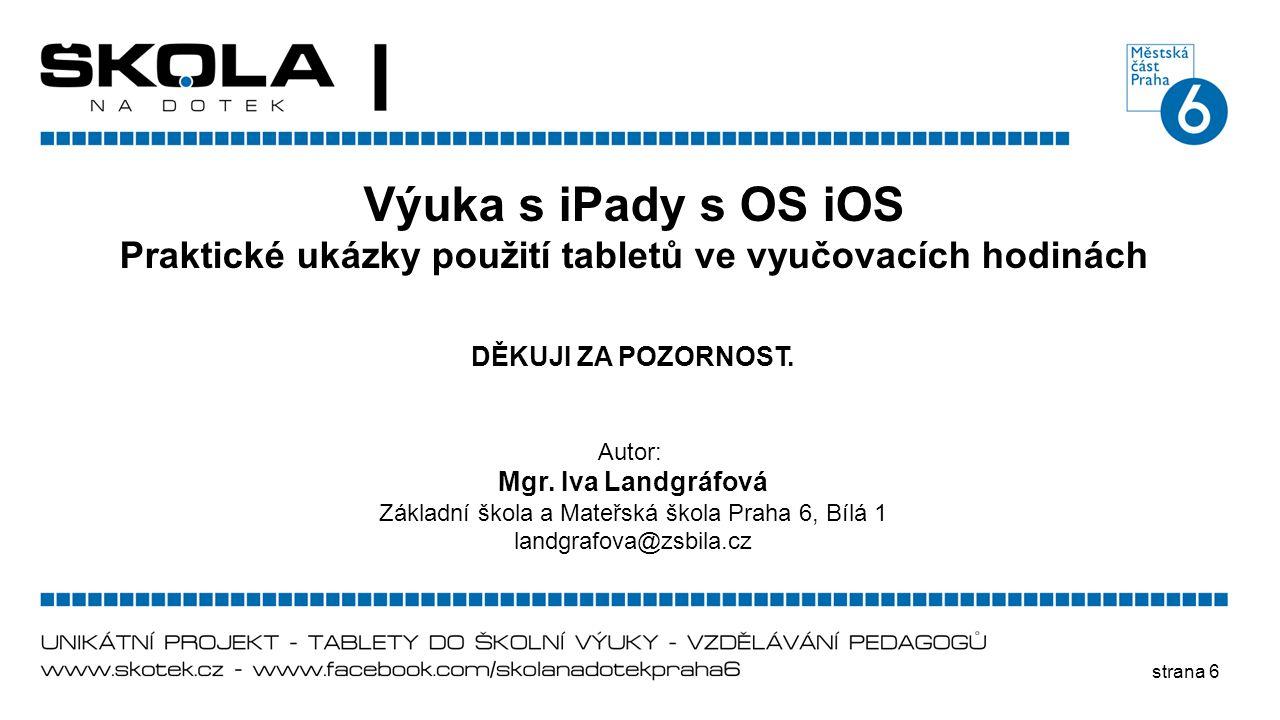strana 6 Výuka s iPady s OS iOS Praktické ukázky použití tabletů ve vyučovacích hodinách DĚKUJI ZA POZORNOST. Autor: Mgr. Iva Landgráfová Základní ško