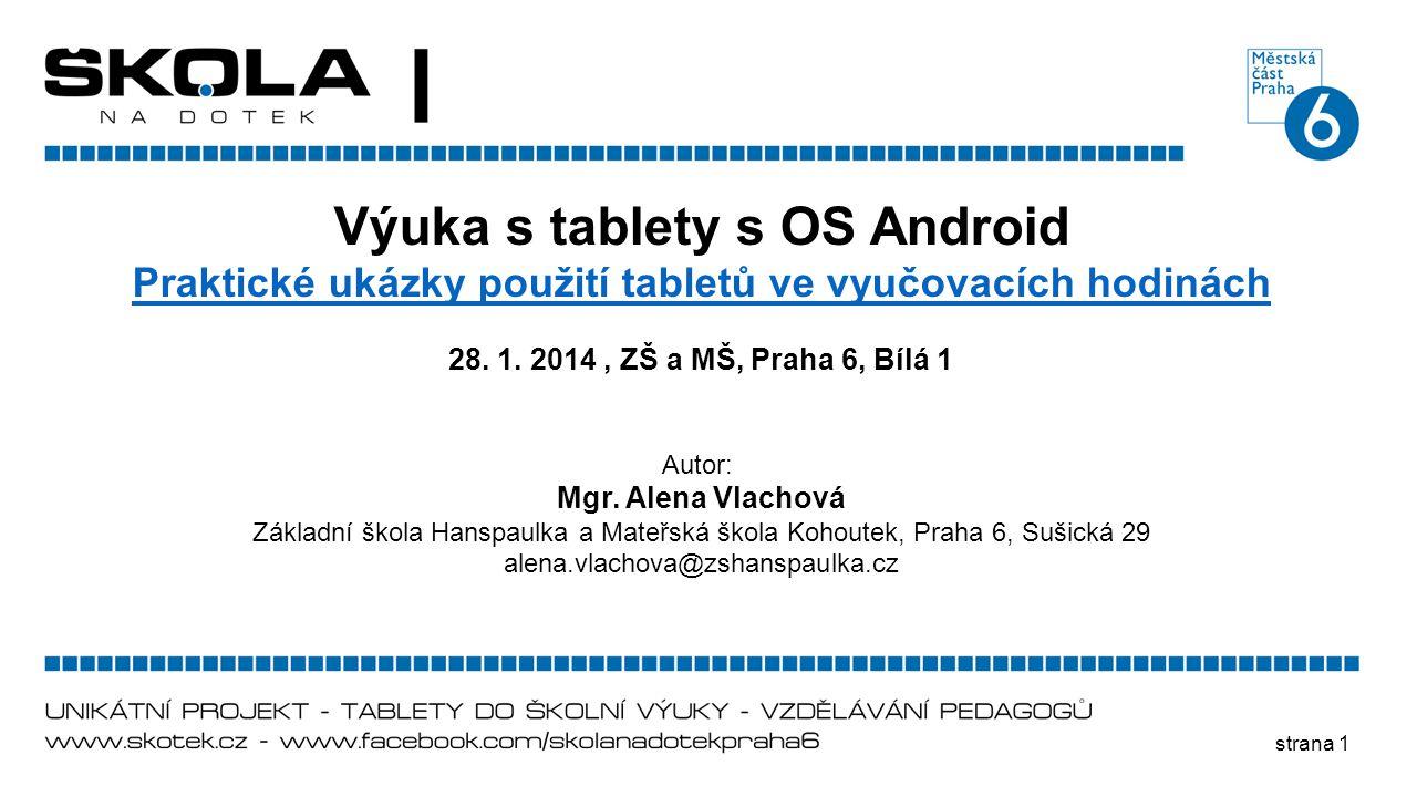 strana 1 Výuka s tablety s OS Android Praktické ukázky použití tabletů ve vyučovacích hodinách 28. 1. 2014, ZŠ a MŠ, Praha 6, Bílá 1 Autor: Mgr. Alena