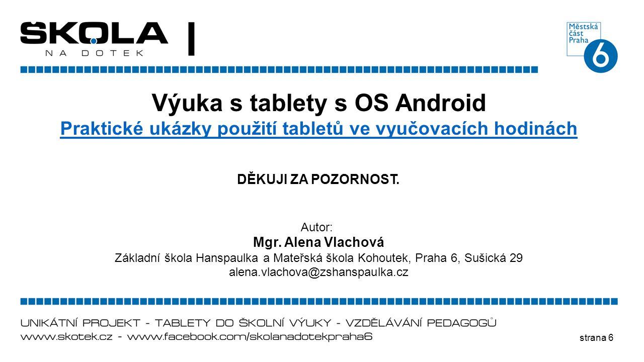 strana 6 Výuka s tablety s OS Android Praktické ukázky použití tabletů ve vyučovacích hodinách DĚKUJI ZA POZORNOST. Autor: Mgr. Alena Vlachová Základn