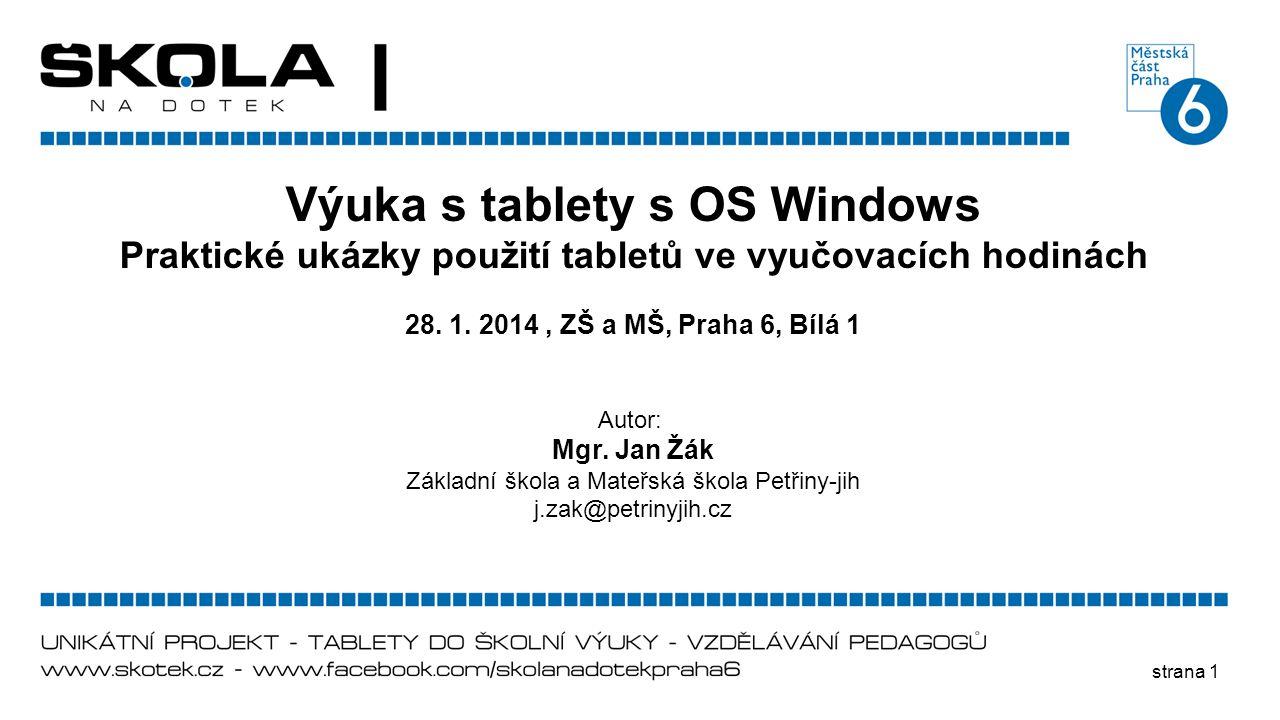 strana 1 Výuka s tablety s OS Windows Praktické ukázky použití tabletů ve vyučovacích hodinách 28. 1. 2014, ZŠ a MŠ, Praha 6, Bílá 1 Autor: Mgr. Jan Ž