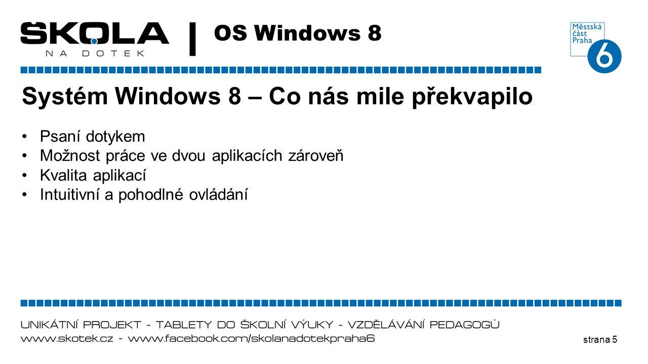 strana 5 OS Windows 8 Systém Windows 8 – Co nás mile překvapilo •Psaní dotykem •Možnost práce ve dvou aplikacích zároveň •Kvalita aplikací •Intuitivní