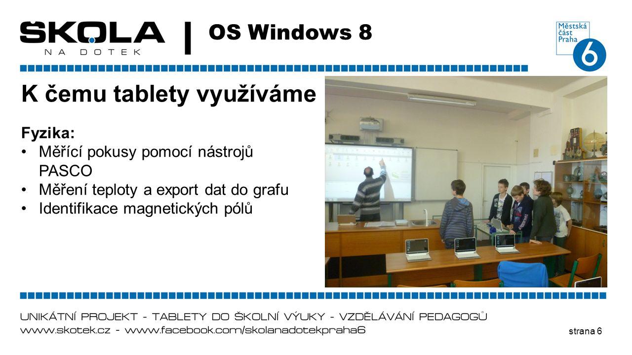 strana 6 OS Windows 8 K čemu tablety využíváme Fyzika: •Měřící pokusy pomocí nástrojů PASCO •Měření teploty a export dat do grafu •Identifikace magnet