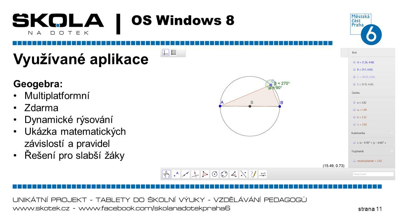 strana 11 OS Windows 8 Využívané aplikace Geogebra: •Multiplatformní •Zdarma •Dynamické rýsování •Ukázka matematických závislostí a pravidel •Řešení p