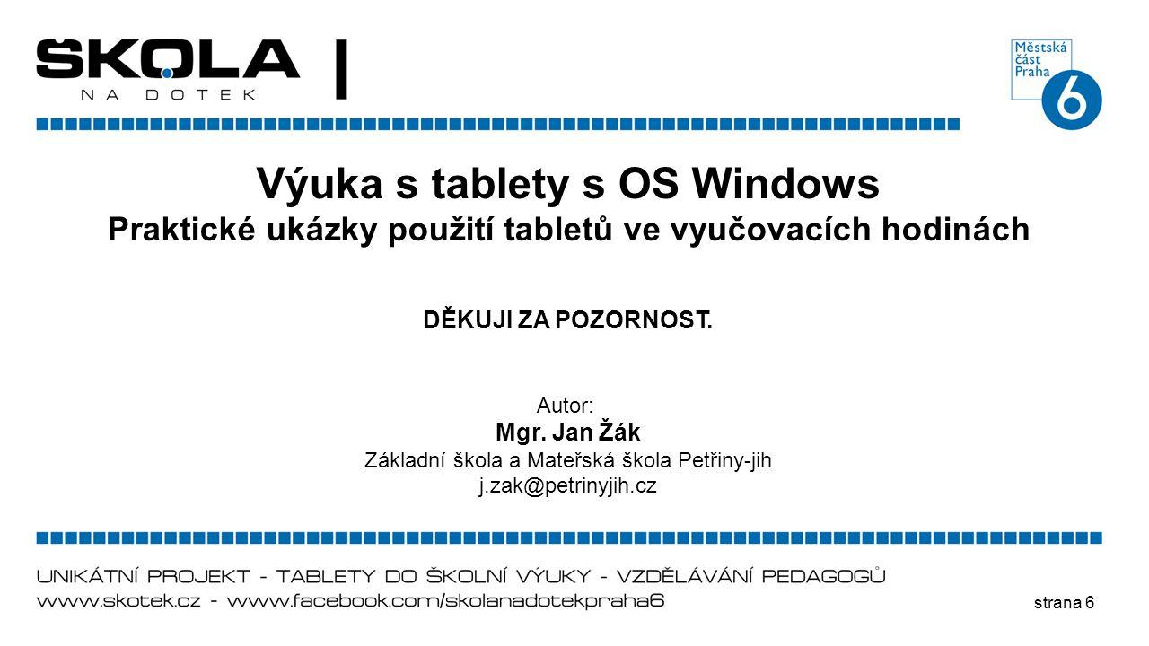 strana 6 Výuka s tablety s OS Windows Praktické ukázky použití tabletů ve vyučovacích hodinách DĚKUJI ZA POZORNOST. Autor: Mgr. Jan Žák Základní škola