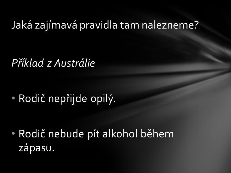 Příklad z Austrálie • Rodič nepřijde opilý. • Rodič nebude pít alkohol během zápasu. Jaká zajímavá pravidla tam nalezneme?