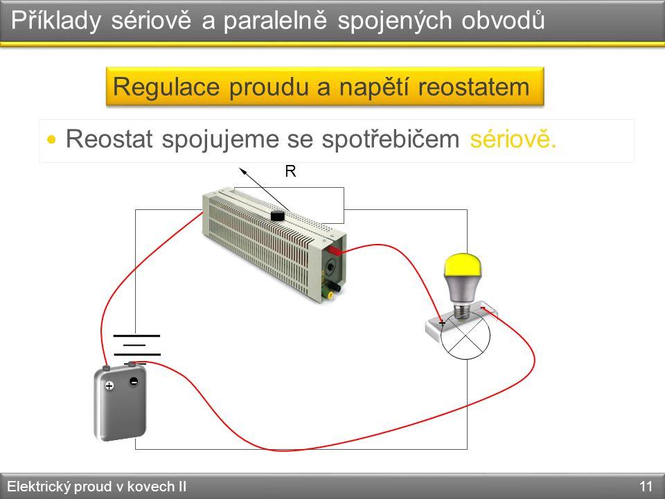 Příklady sériově a paralelně spojených obvodů Elektrický proud v kovech II 11 Regulace proudu a napětí reostatem  Reostat spojujeme se spotřebičem sériově.
