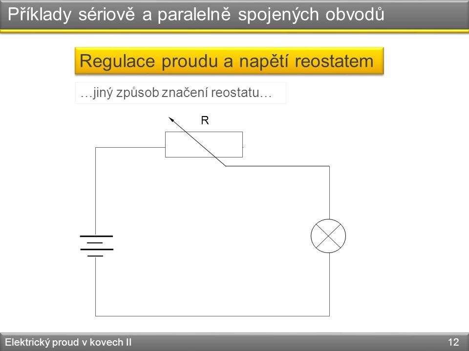 Příklady sériově a paralelně spojených obvodů Elektrický proud v kovech II 12 Regulace proudu a napětí reostatem R …jiný způsob značení reostatu…