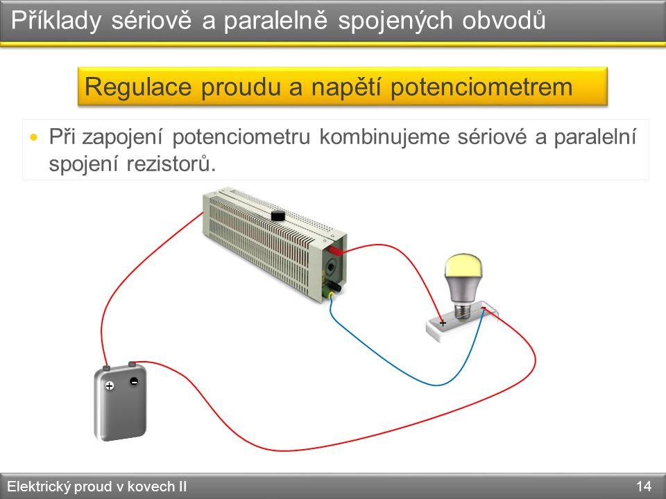 Příklady sériově a paralelně spojených obvodů Elektrický proud v kovech II 14 Regulace proudu a napětí potenciometrem  Při zapojení potenciometru kombinujeme sériové a paralelní spojení rezistorů.