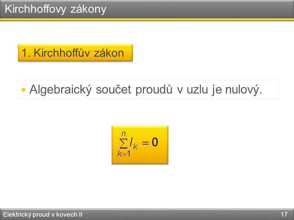 Kirchhoffovy zákony Elektrický proud v kovech II 17  Algebraický součet proudů v uzlu je nulový. 1. Kirchhoffův zákon