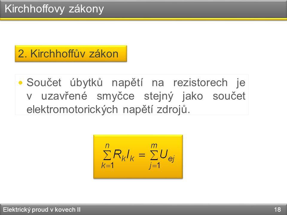 Kirchhoffovy zákony Elektrický proud v kovech II 18 2. Kirchhoffův zákon  Součet úbytků napětí na rezistorech je v uzavřené smyčce stejný jako součet