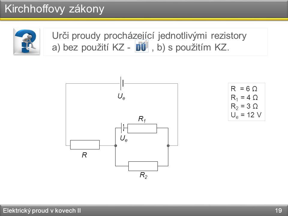 Kirchhoffovy zákony Elektrický proud v kovech II 19 Urči proudy procházející jednotlivými rezistory a) bez použití KZ -, b) s použitím KZ. R R1R1 R2R2