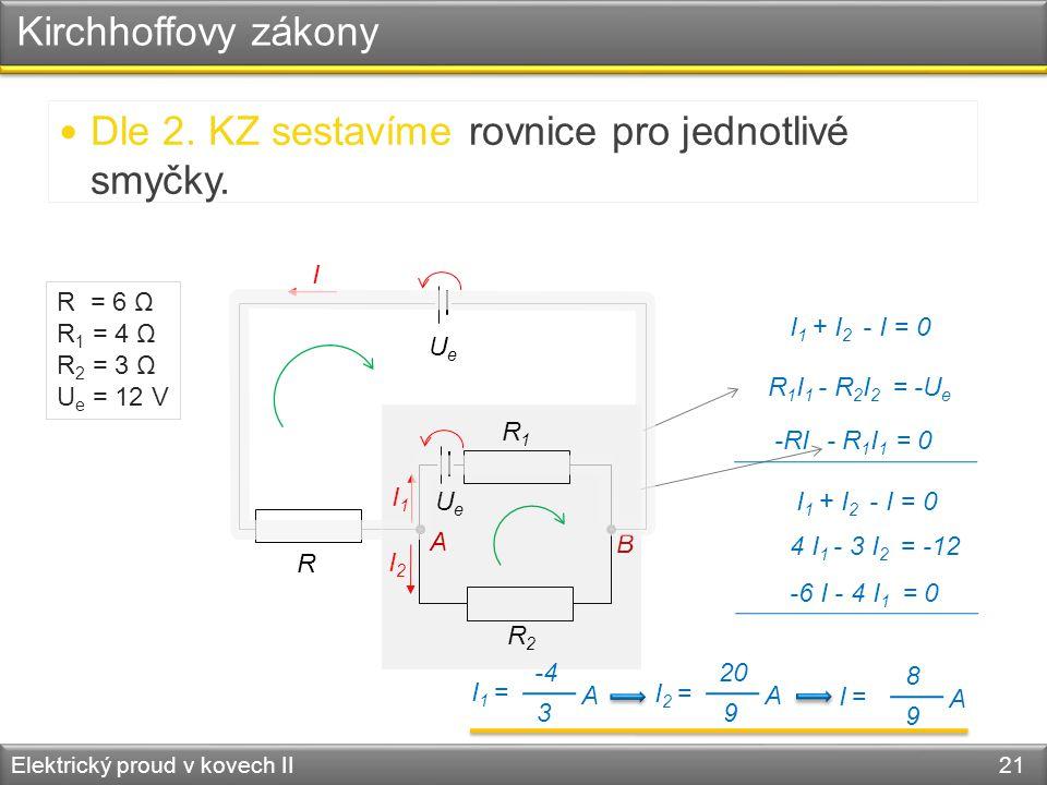 Kirchhoffovy zákony Elektrický proud v kovech II 21 R R1R1 R2R2 UeUe UeUe I I2I2 I1I1 B I 1 + I 2 - I = 0  Dle 2. KZ sestavíme rovnice pro jednotlivé