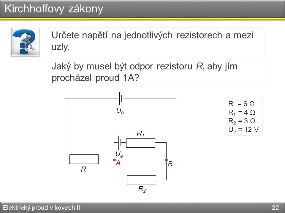Kirchhoffovy zákony Elektrický proud v kovech II 22 Určete napětí na jednotlivých rezistorech a mezi uzly. R R1R1 R2R2 UeUe R = 6 Ω R 1 = 4 Ω R 2 = 3