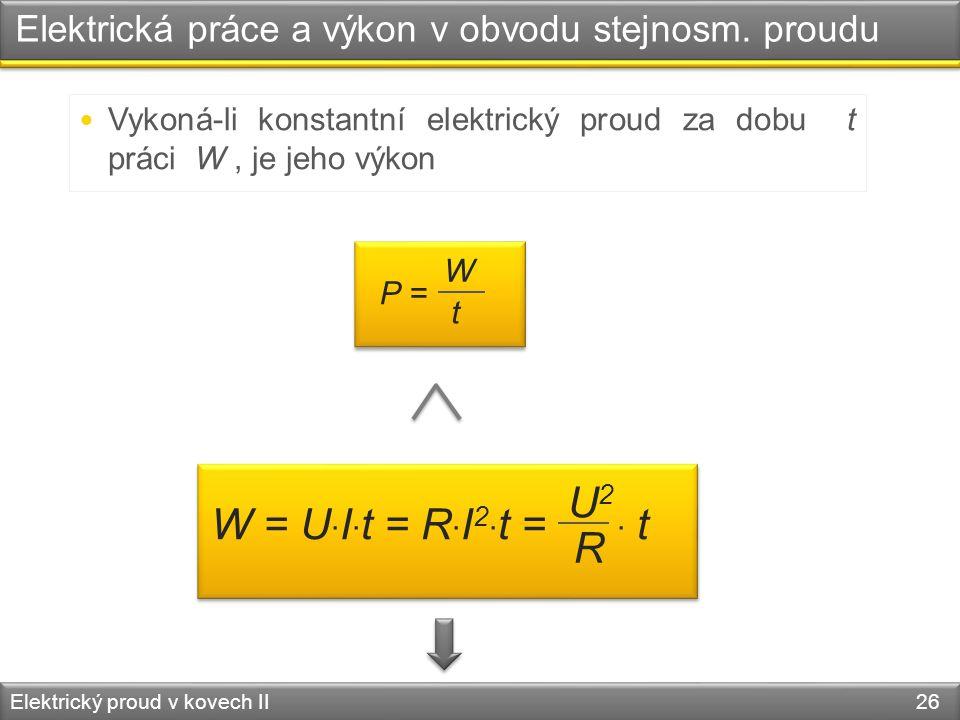 Elektrická práce a výkon v obvodu stejnosm. proudu Elektrický proud v kovech II 26  Vykoná-li konstantní elektrický proud za dobu t práci W, je jeho