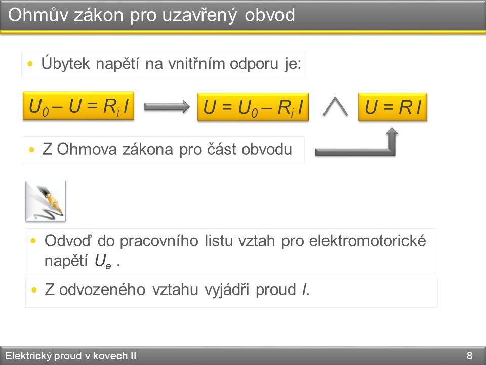 Ohmův zákon pro uzavřený obvod Elektrický proud v kovech II 8 U 0 – U = R i I  Úbytek napětí na vnitřním odporu je: U = U 0 – R i I U = R I  Z Ohmov