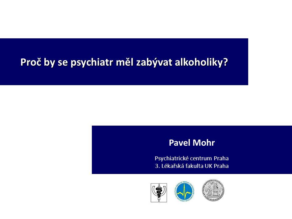 Pavel Mohr Psychiatrické centrum Praha 3. Lékařská fakulta UK Praha Proč by se psychiatr měl zabývat alkoholiky?