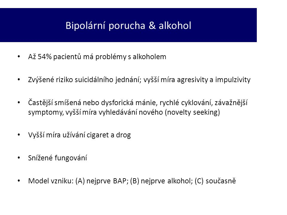 • Až 54% pacientů má problémy s alkoholem • Zvýšené riziko suicidálního jednání; vyšší míra agresivity a impulzivity • Častější smíšená nebo dysforick