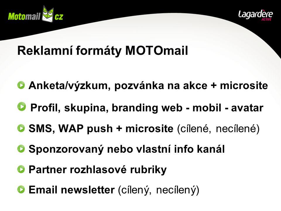 Reklamní formáty MOTOmail Anketa/výzkum, pozvánka na akce + microsite Profil, skupina, branding web - mobil - avatar SMS, WAP push + microsite (cílené, necílené) Sponzorovaný nebo vlastní info kanál Partner rozhlasové rubriky Email newsletter (cílený, necílený)
