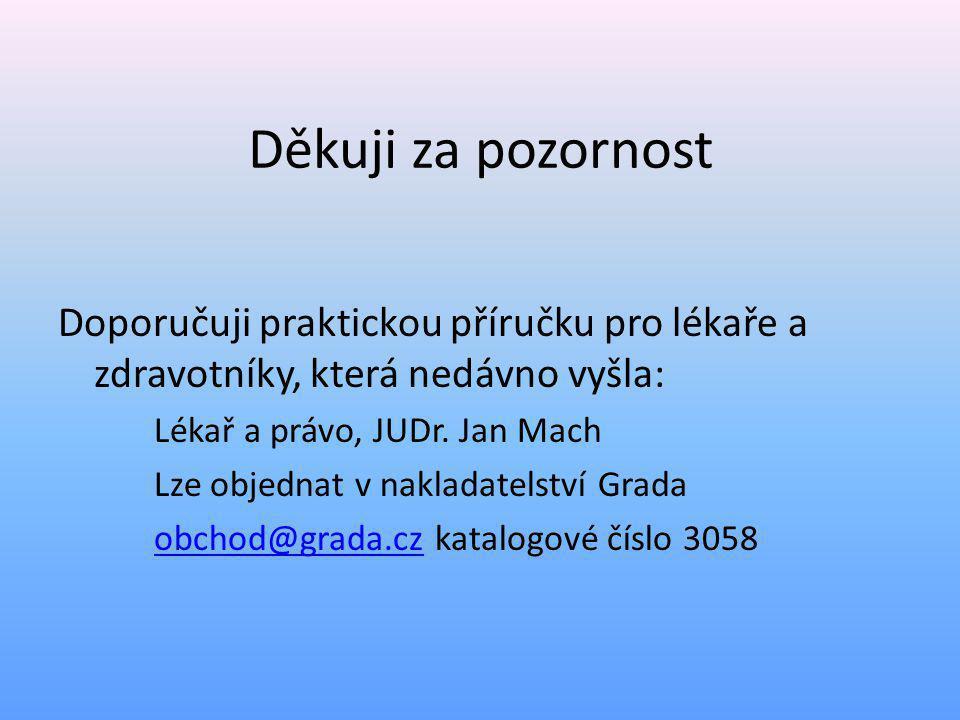 Děkuji za pozornost Doporučuji praktickou příručku pro lékaře a zdravotníky, která nedávno vyšla: Lékař a právo, JUDr. Jan Mach Lze objednat v naklada