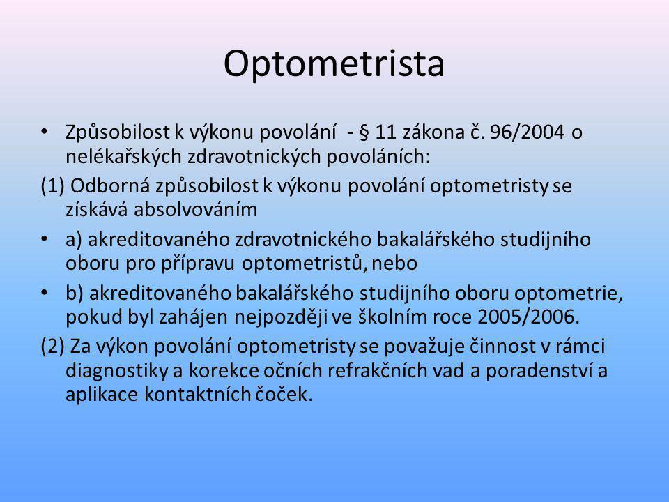 Oční optik – odborná způsobilost • způsobilost k výkonu zdravotnického povolání optometristy • vyšší odborné vzdělání v oboru vzdělání diplomovaný oční optik nebo diplomovaný oční technik, • střední vzdělání s maturitní zkouškou v oboru vzdělání oční optik s poskytováním zdravotní péče nebo oční technik, • osvědčení o rekvalifikaci vydané akreditovaným zařízením MŠMT a 4 roky praxe v oboru