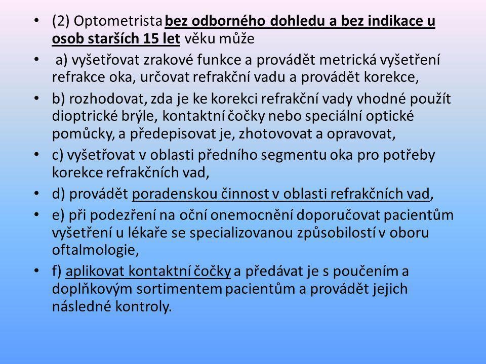 • (3) Optometrista pod odborným dohledem očního lékaře se specializovanou způsobilostí v oboru oftalmologie může provádět • a) činnosti uvedené v odstavci 2 u osob mladších 15 let, • b) vyšetření na oftalmologických diagnostických přístrojích; tato vyšetření však nehodnotí a nestanovuje diagnózu.