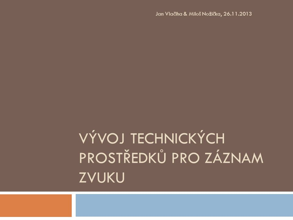 VÝVOJ TECHNICKÝCH PROSTŘEDKŮ PRO ZÁZNAM ZVUKU Jan Vlačiha & Miloš Nožička, 26.11.2013