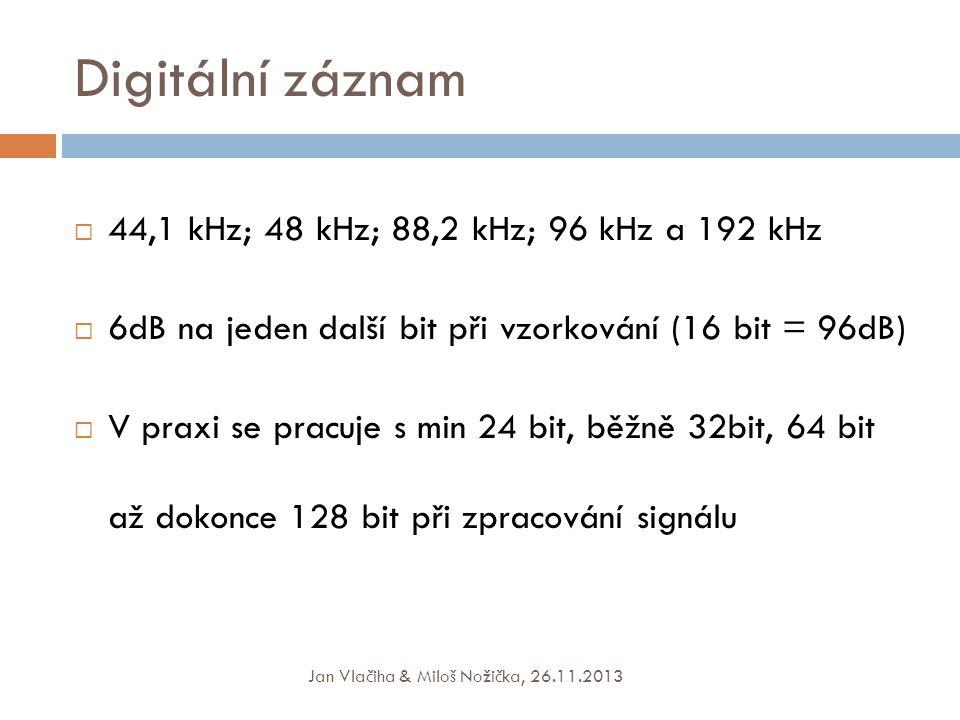 Digitální záznam  44,1 kHz; 48 kHz; 88,2 kHz; 96 kHz a 192 kHz  6dB na jeden další bit při vzorkování (16 bit = 96dB)  V praxi se pracuje s min 24 bit, běžně 32bit, 64 bit až dokonce 128 bit při zpracování signálu Jan Vlačiha & Miloš Nožička, 26.11.2013