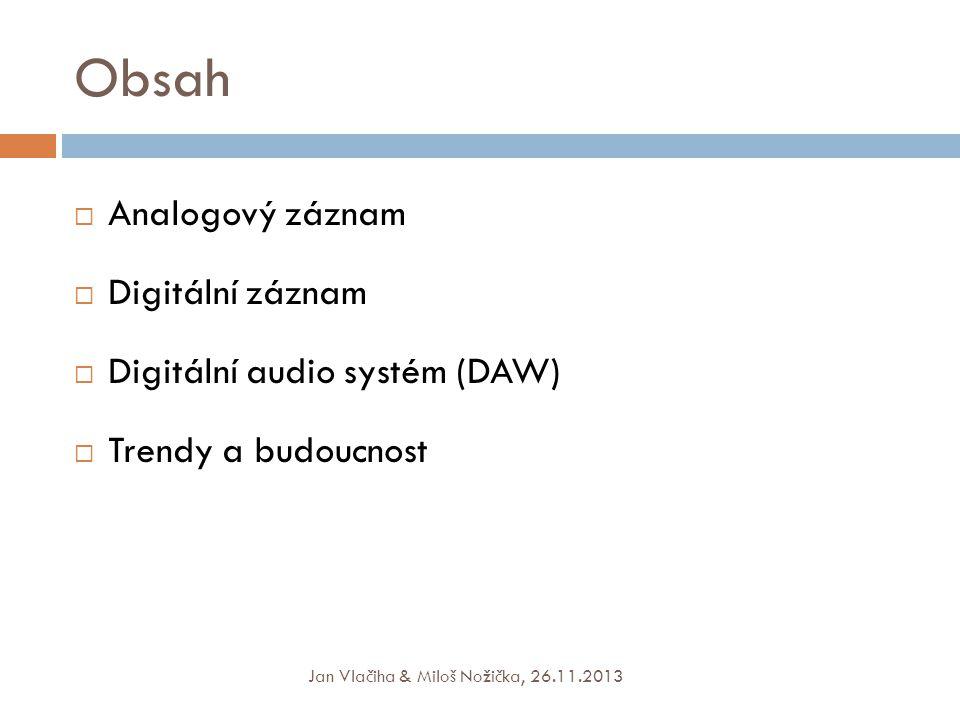 Obsah  Analogový záznam  Digitální záznam  Digitální audio systém (DAW)  Trendy a budoucnost Jan Vlačiha & Miloš Nožička, 26.11.2013