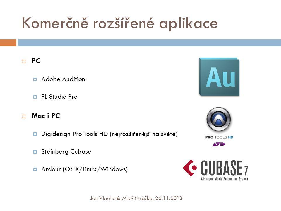 Komerčně rozšířené aplikace  PC  Adobe Audition  FL Studio Pro  Mac i PC  Digidesign Pro Tools HD (nejrozšířenější na světě)  Steinberg Cubase  Ardour (OS X/Linux/Windows) Jan Vlačiha & Miloš Nožička, 26.11.2013