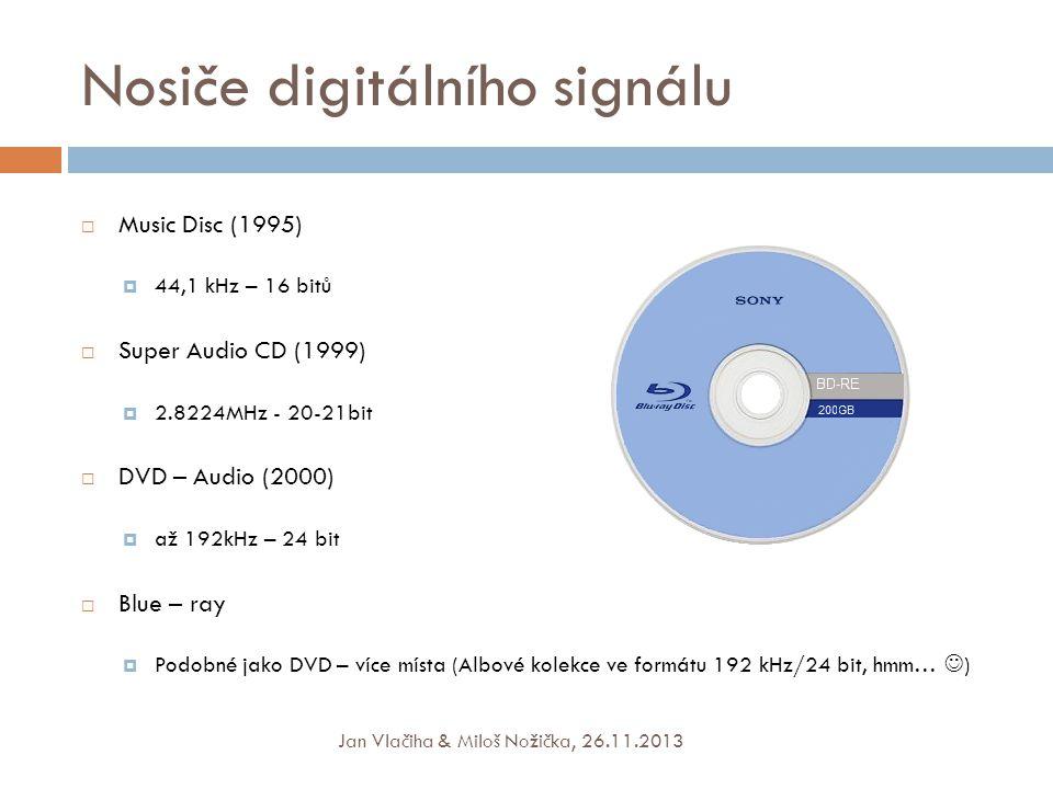 Nosiče digitálního signálu  Music Disc (1995)  44,1 kHz – 16 bitů  Super Audio CD (1999)  2.8224MHz - 20-21bit  DVD – Audio (2000)  až 192kHz – 24 bit  Blue – ray  Podobné jako DVD – více místa (Albové kolekce ve formátu 192 kHz/24 bit, hmm…  ) Jan Vlačiha & Miloš Nožička, 26.11.2013