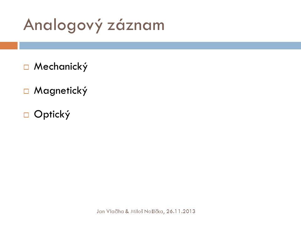 Analogový záznam  Mechanický  Magnetický  Optický Jan Vlačiha & Miloš Nožička, 26.11.2013