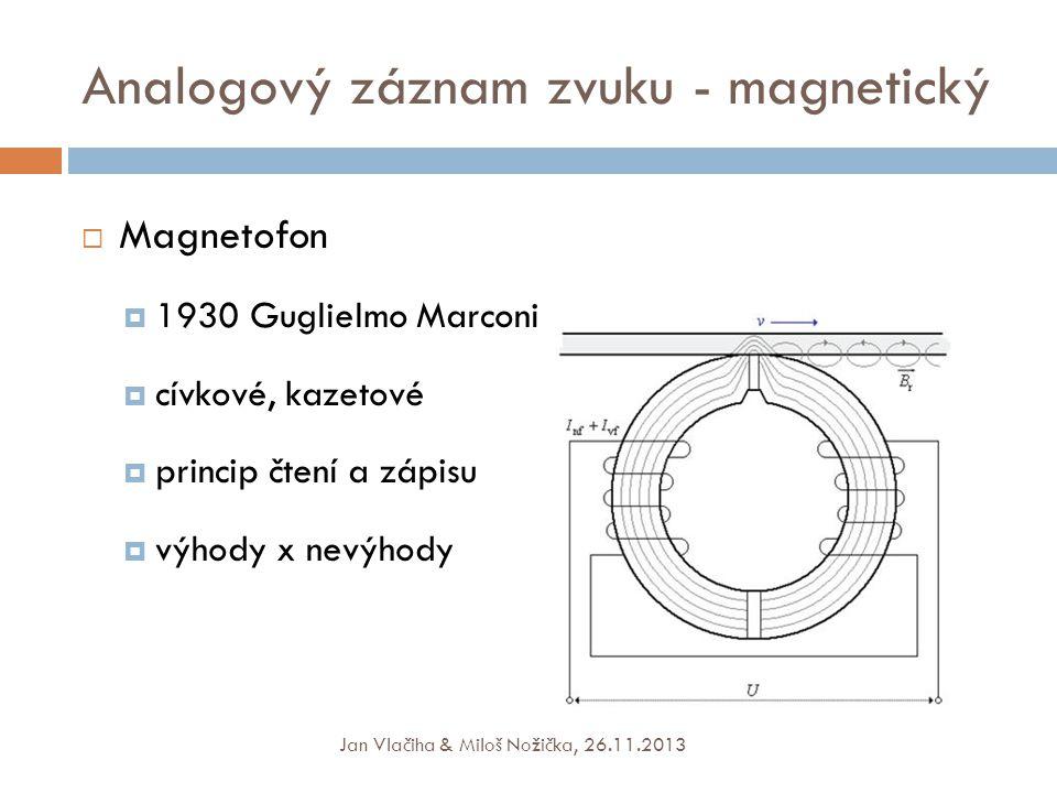 Analogový záznam zvuku - magnetický  Magnetofon  1930 Guglielmo Marconi  cívkové, kazetové  princip čtení a zápisu  výhody x nevýhody Jan Vlačiha & Miloš Nožička, 26.11.2013