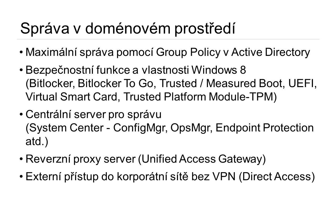 Správa v doménovém prostředí •Maximální správa pomocí Group Policy v Active Directory •Bezpečnostní funkce a vlastnosti Windows 8 (Bitlocker, Bitlocker To Go, Trusted / Measured Boot, UEFI, Virtual Smart Card, Trusted Platform Module-TPM) •Centrální server pro správu (System Center - ConfigMgr, OpsMgr, Endpoint Protection atd.) •Reverzní proxy server (Unified Access Gateway) •Externí přístup do korporátní sítě bez VPN (Direct Access)