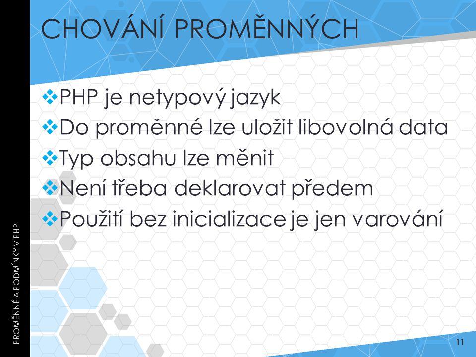 CHOVÁNÍ PROMĚNNÝCH  PHP je netypový jazyk  Do proměnné lze uložit libovolná data  Typ obsahu lze měnit  Není třeba deklarovat předem  Použití bez