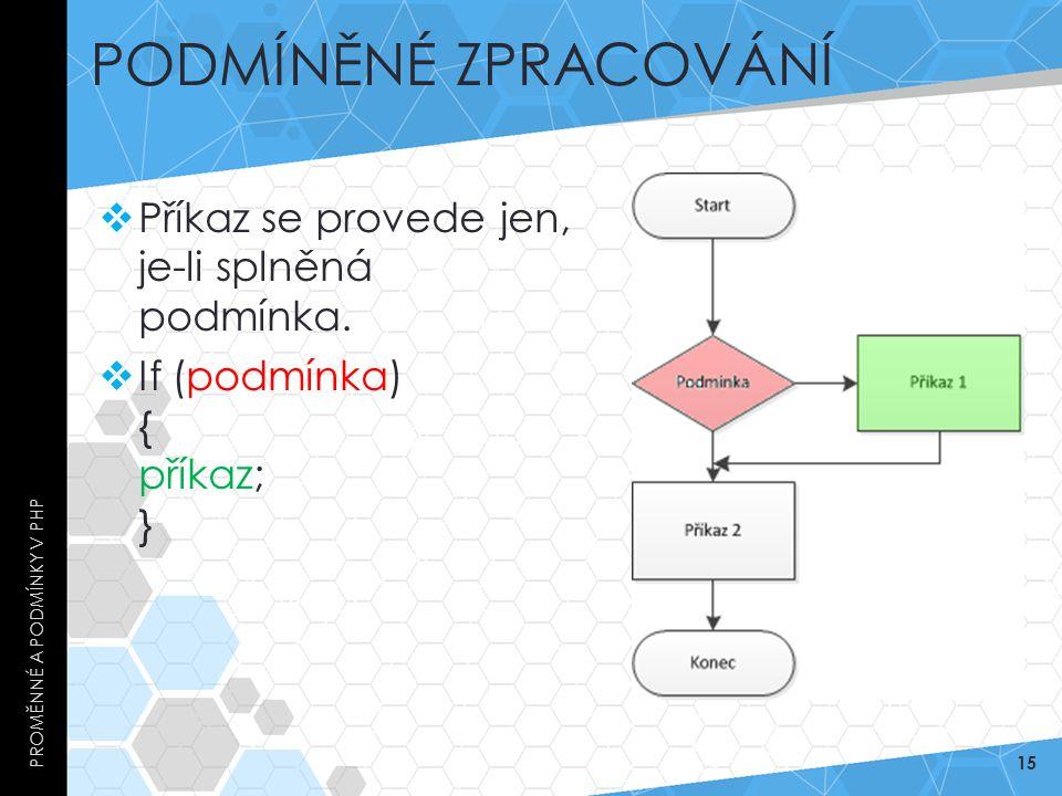 PODMÍNĚNÉ ZPRACOVÁNÍ  Příkaz se provede jen, je-li splněná podmínka.  If (podmínka) { příkaz; } PROMĚNNÉ A PODMÍNKY V PHP 15