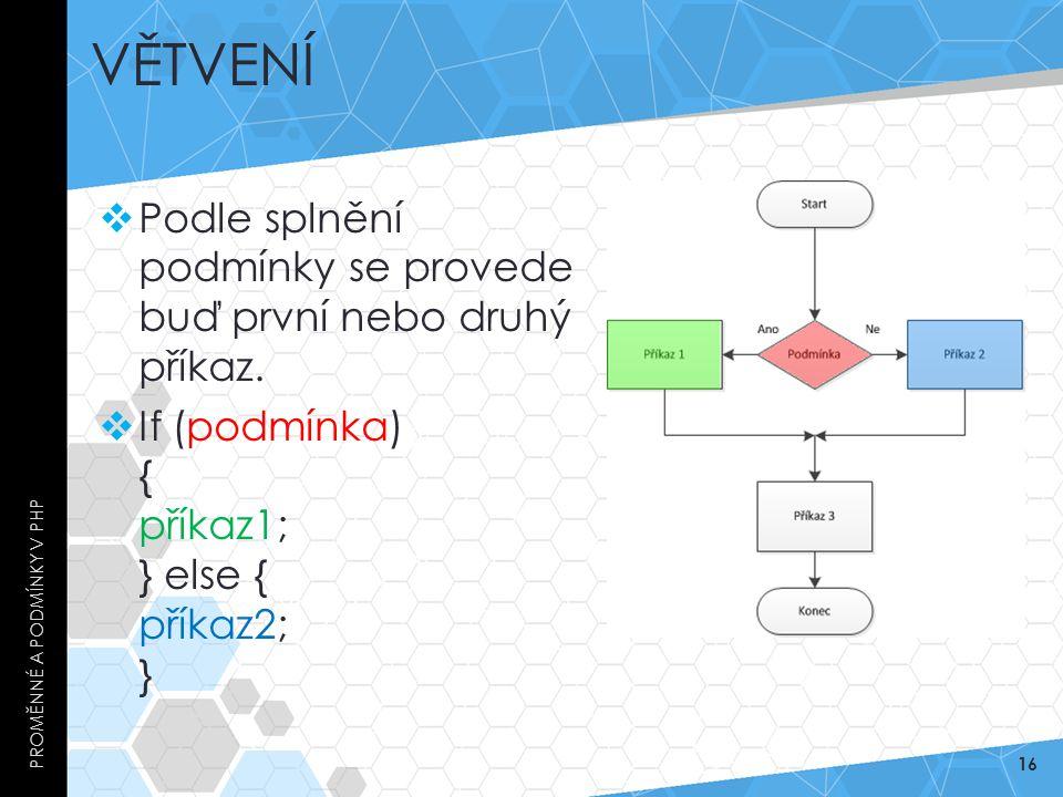 VĚTVENÍ  Podle splnění podmínky se provede buď první nebo druhý příkaz.  If (podmínka) { příkaz1; } else { příkaz2; } PROMĚNNÉ A PODMÍNKY V PHP 16