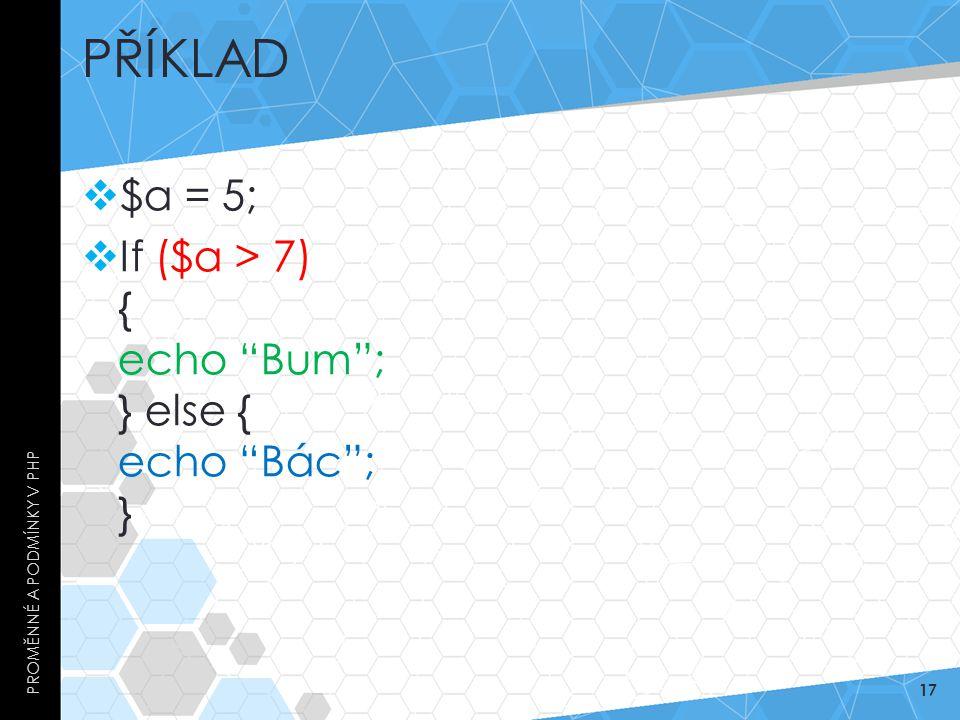"""PŘÍKLAD  $a = 5;  If ($a > 7) { echo """"Bum""""; } else { echo """"Bác""""; } PROMĚNNÉ A PODMÍNKY V PHP 17"""
