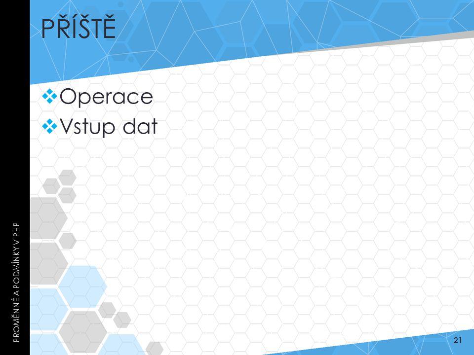 PŘÍŠTĚ  Operace  Vstup dat PROMĚNNÉ A PODMÍNKY V PHP 21