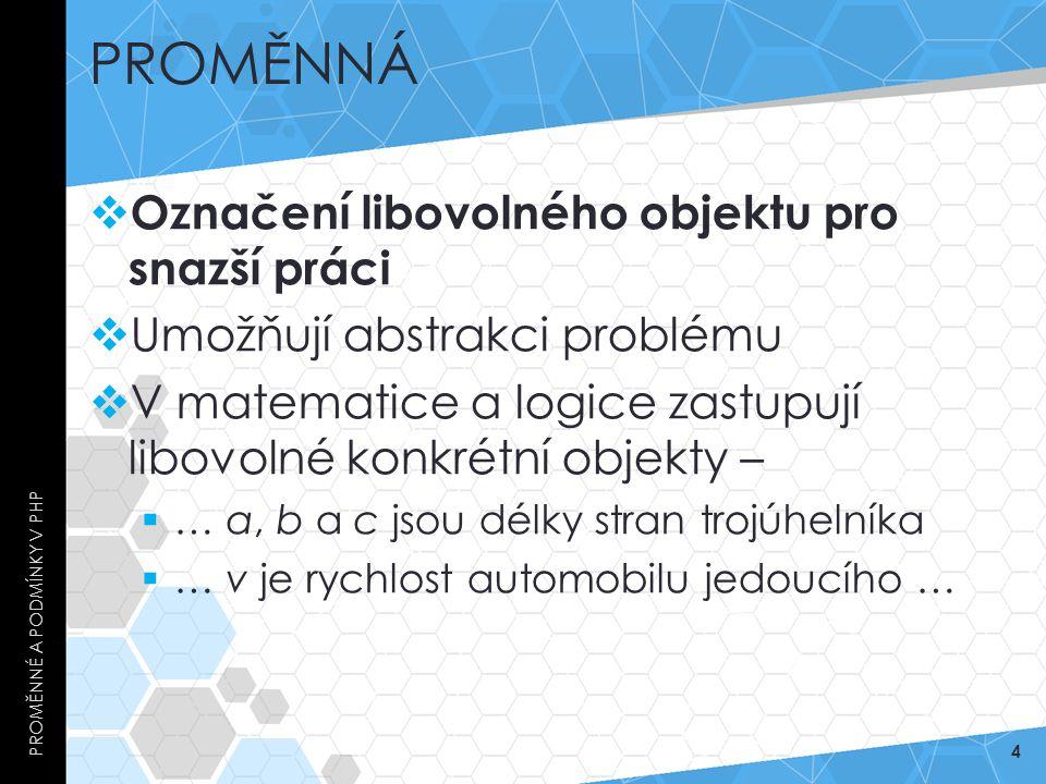 PROMĚNNÁ  Označení libovolného objektu pro snazší práci  Umožňují abstrakci problému  V matematice a logice zastupují libovolné konkrétní objekty –