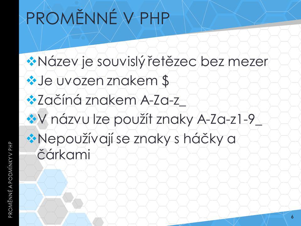PROMĚNNÉ V PHP  Název je souvislý řetězec bez mezer  Je uvozen znakem $  Začíná znakem A-Za-z_  V názvu lze použít znaky A-Za-z1-9_  Nepoužívají